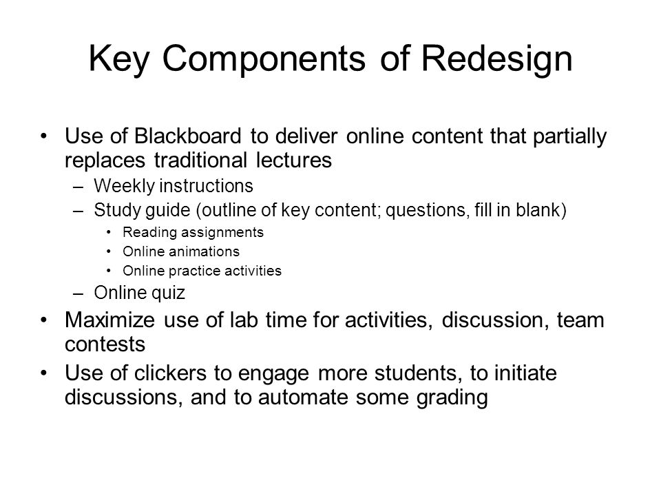 Key Components of Redesign Use of Blackboard to deliver online content that partially replaces traditional lectures –Weekly instructions –Study guide (outline of key content; questions, fill in blank) Reading assignments Online animations Online practice activities –Online quiz Maximize use of lab time for activities, discussion, team contests Use of clickers to engage more students, to initiate discussions, and to automate some grading