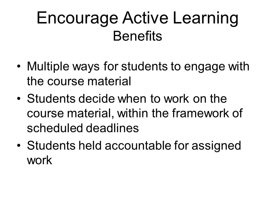 Encourage Active Learning Benefits Multiple ways for students to engage with the course material Students decide when to work on the course material,