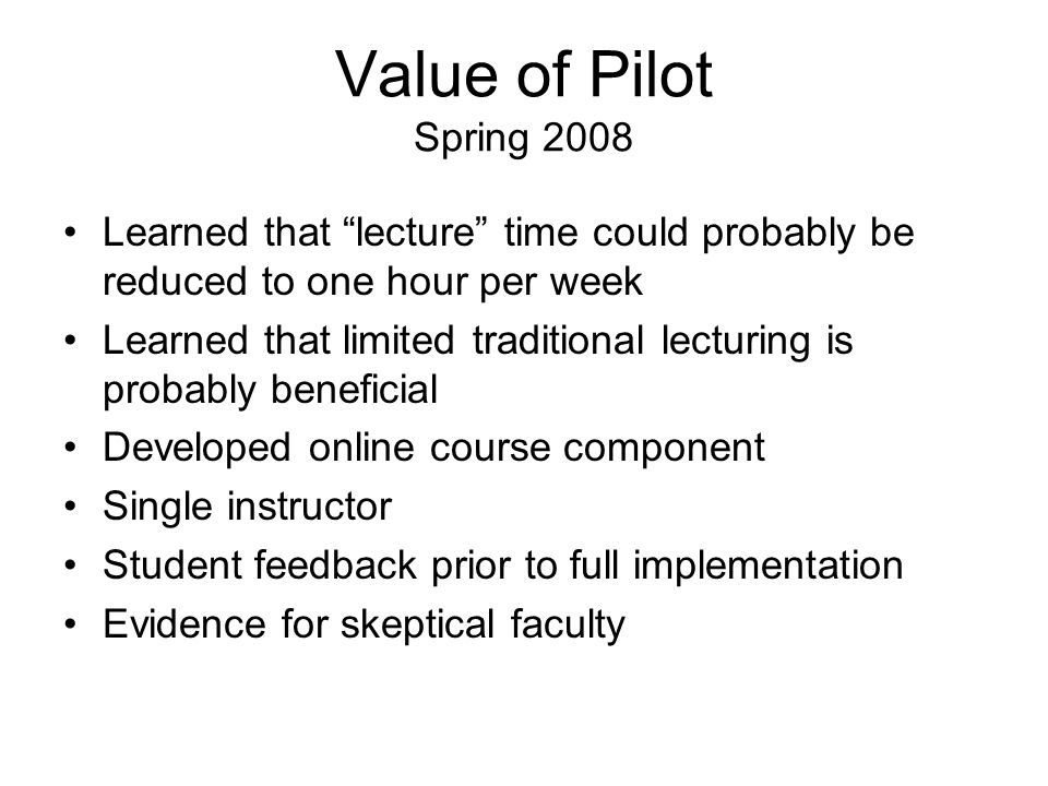 Value of Pilot Spring 2008 Learned that lecture time could probably be reduced to one hour per week Learned that limited traditional lecturing is probably beneficial Developed online course component Single instructor Student feedback prior to full implementation Evidence for skeptical faculty