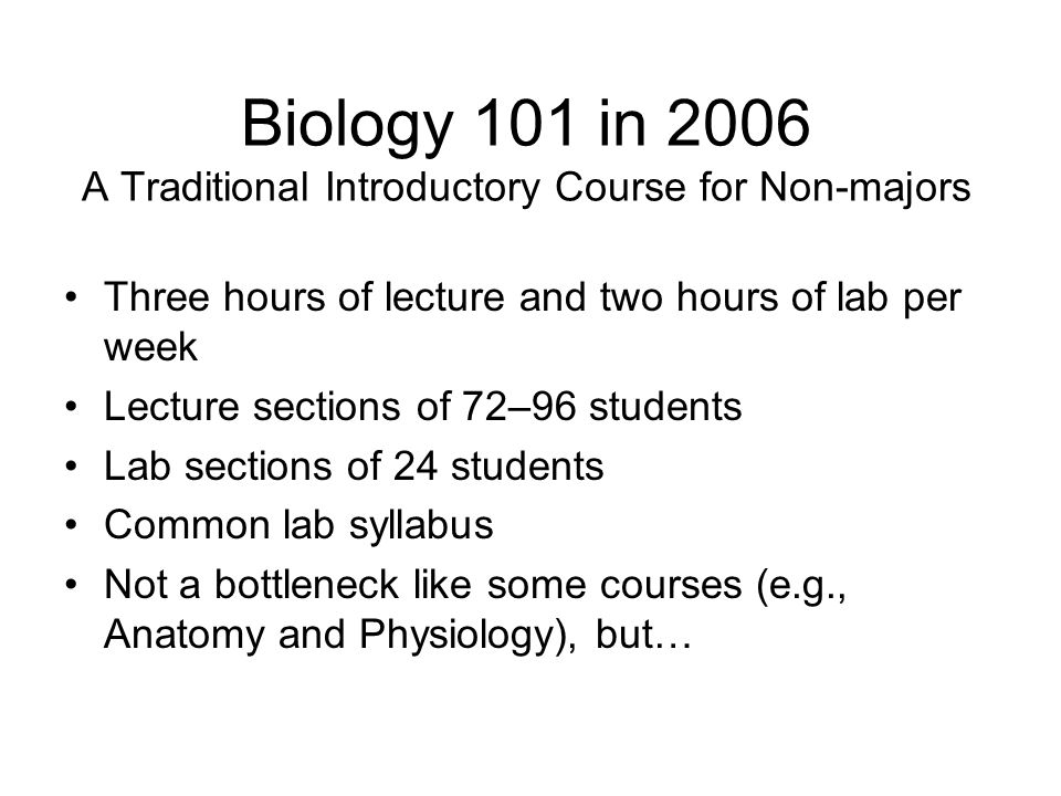Biology 101 in 2006 A Traditional Introductory Course for Non-majors Three hours of lecture and two hours of lab per week Lecture sections of 72–96 st