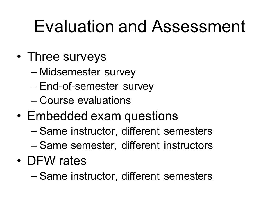 Evaluation and Assessment Three surveys –Midsemester survey –End-of-semester survey –Course evaluations Embedded exam questions –Same instructor, different semesters –Same semester, different instructors DFW rates –Same instructor, different semesters