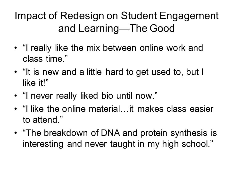 Impact of Redesign on Student Engagement and LearningThe Good I really like the mix between online work and class time. It is new and a little hard to