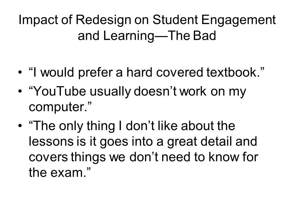 Impact of Redesign on Student Engagement and LearningThe Bad I would prefer a hard covered textbook. YouTube usually doesnt work on my computer. The o