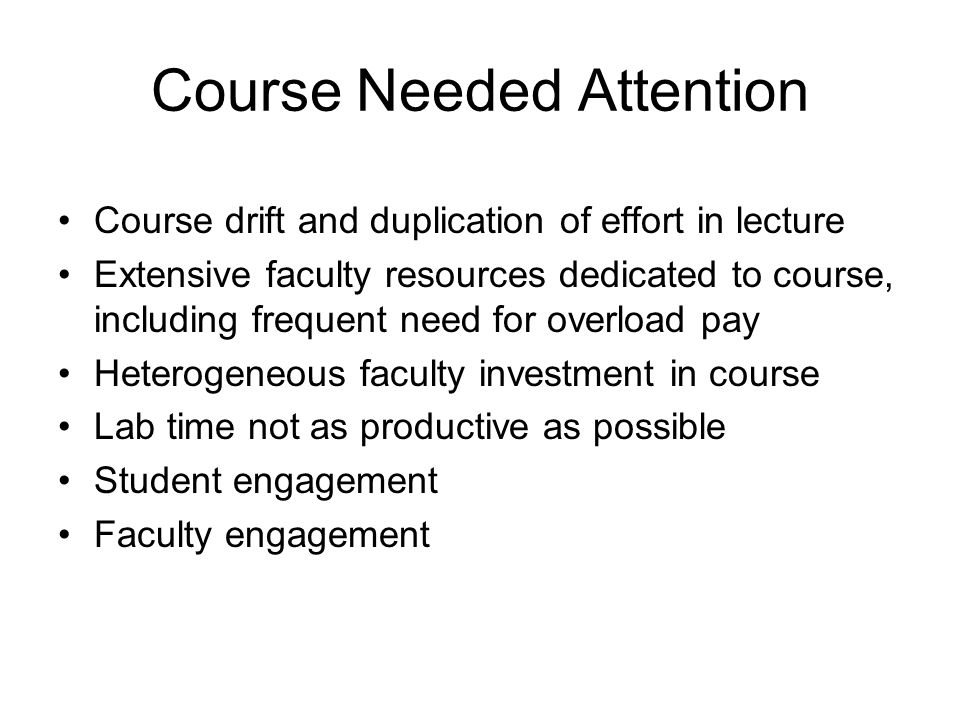 Course Needed Attention Course drift and duplication of effort in lecture Extensive faculty resources dedicated to course, including frequent need for overload pay Heterogeneous faculty investment in course Lab time not as productive as possible Student engagement Faculty engagement