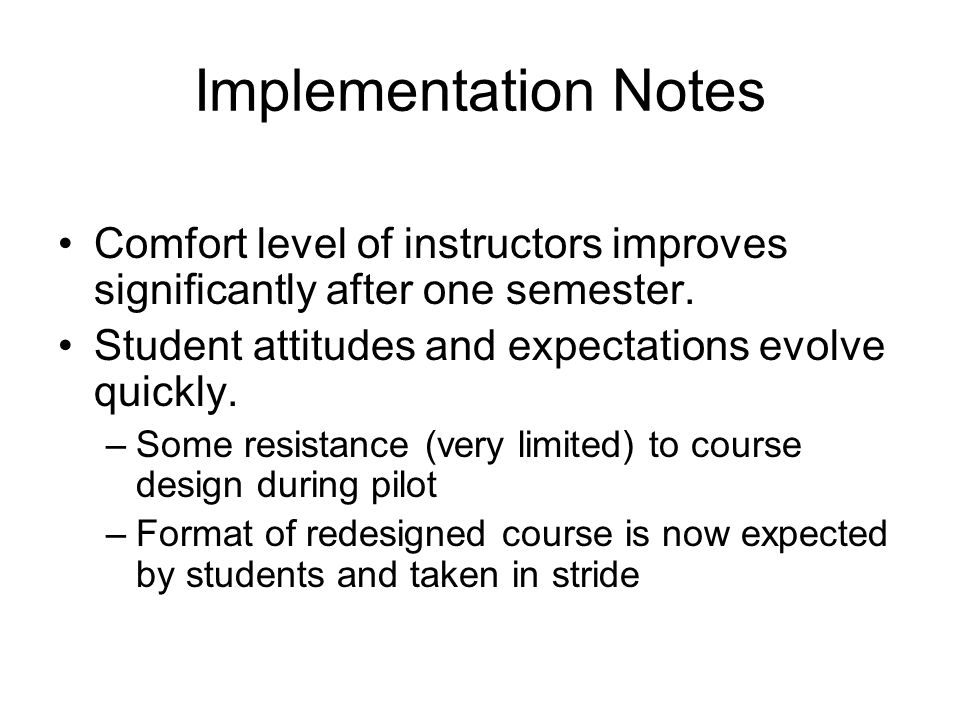 Implementation Notes Comfort level of instructors improves significantly after one semester. Student attitudes and expectations evolve quickly. –Some