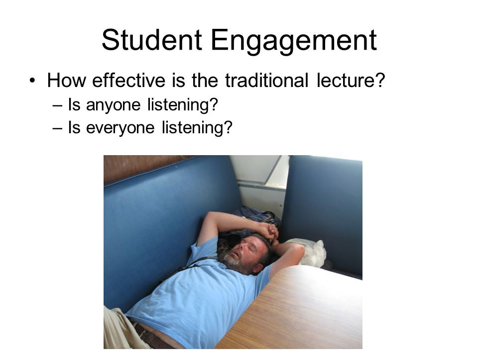Student Engagement How effective is the traditional lecture? –Is anyone listening? –Is everyone listening?