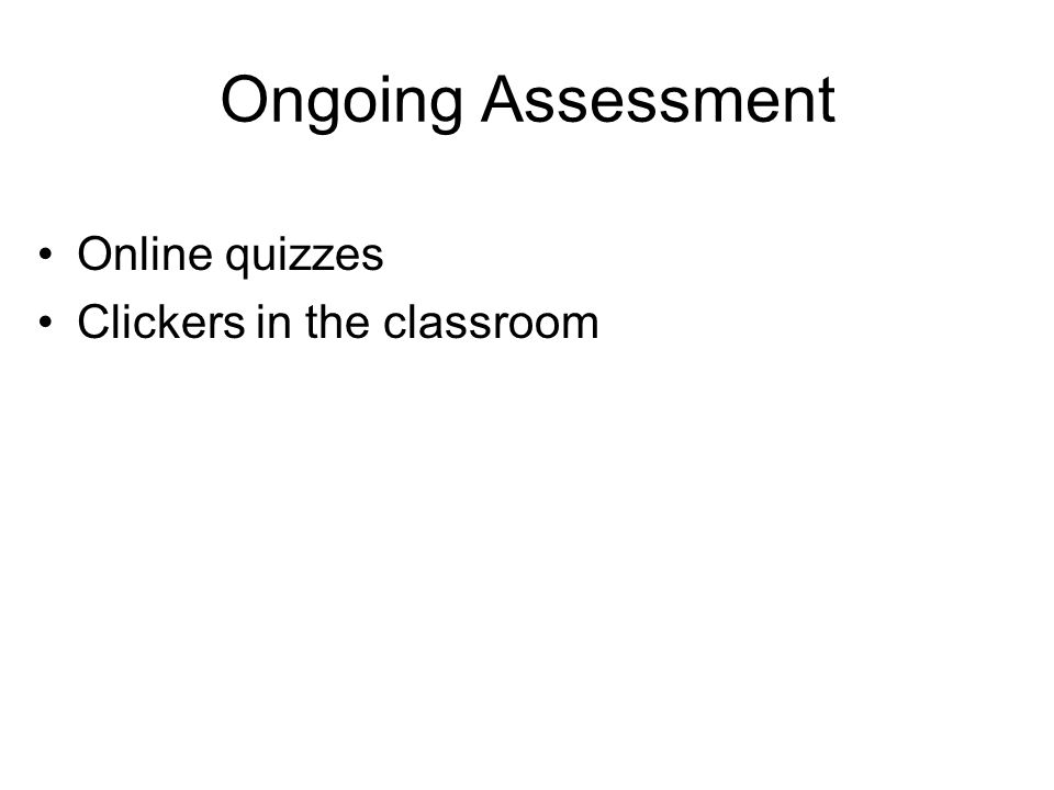 Ongoing Assessment Online quizzes Clickers in the classroom