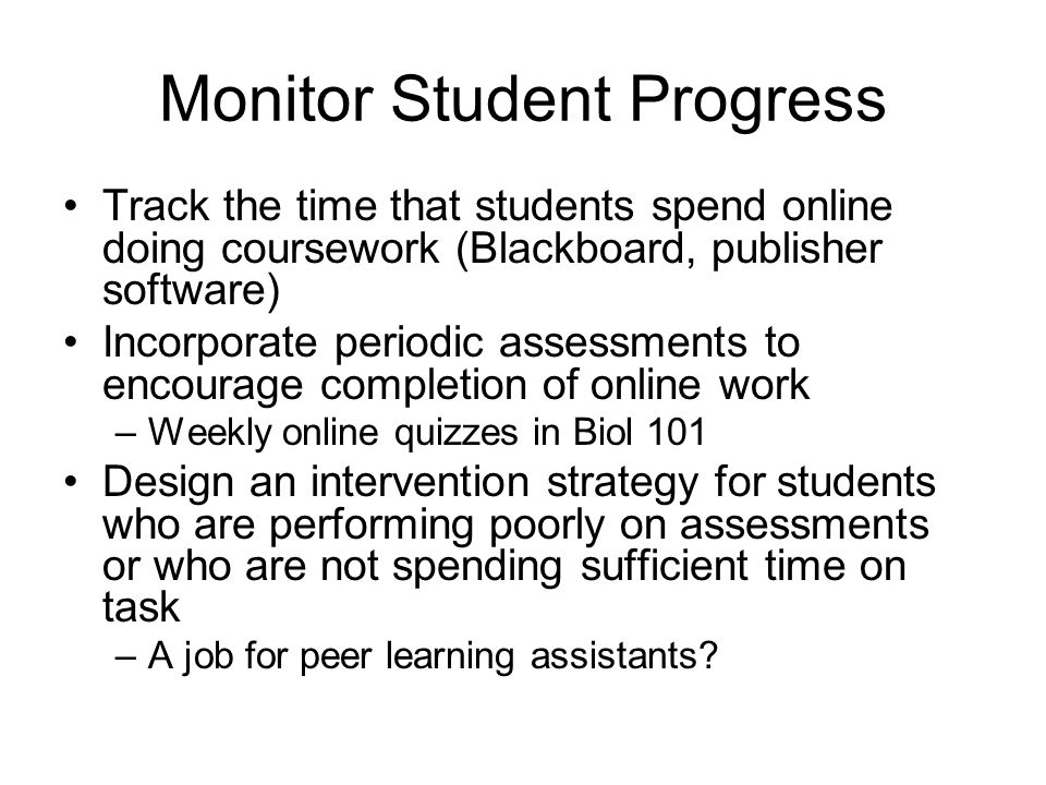 Monitor Student Progress Track the time that students spend online doing coursework (Blackboard, publisher software) Incorporate periodic assessments