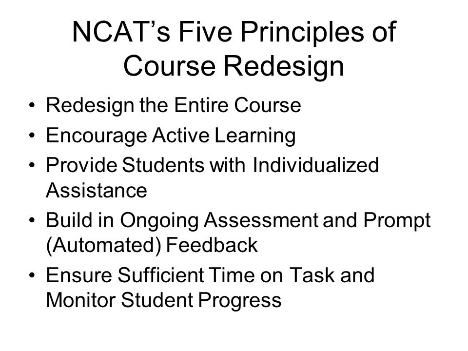 NCATs Five Principles of Course Redesign Redesign the Entire Course Encourage Active Learning Provide Students with Individualized Assistance Build in