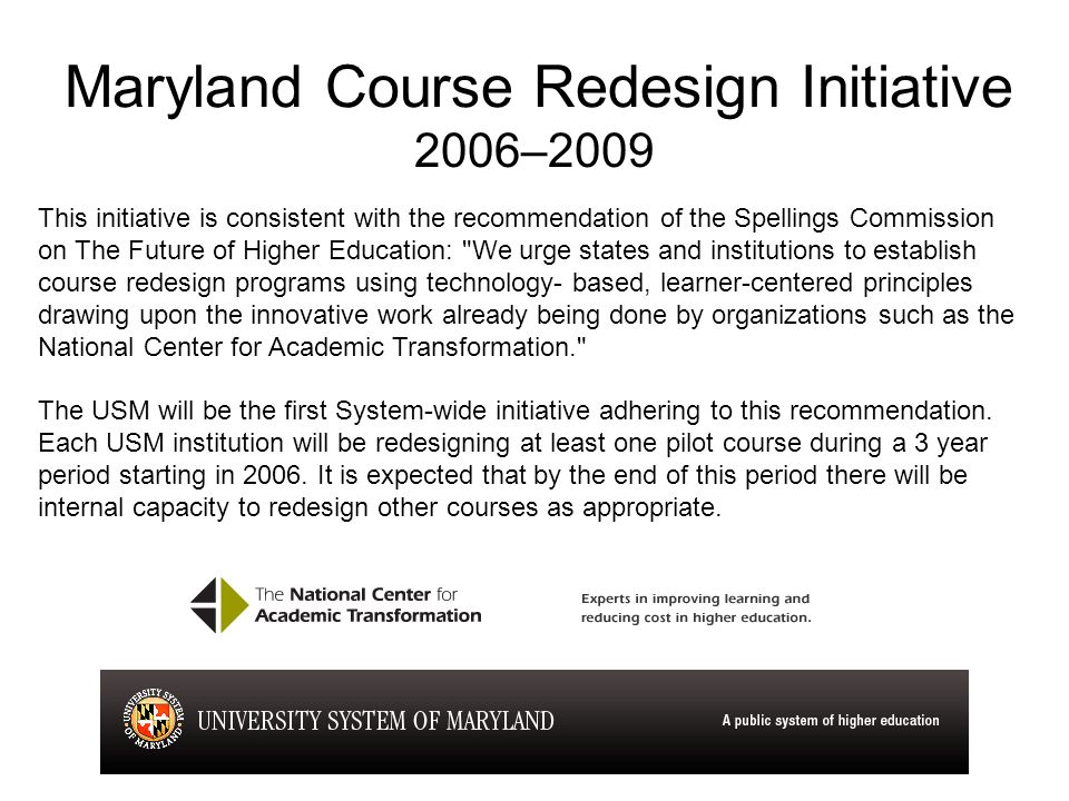 Maryland Course Redesign Initiative 2006–2009 This initiative is consistent with the recommendation of the Spellings Commission on The Future of Higher Education: We urge states and institutions to establish course redesign programs using technology- based, learner-centered principles drawing upon the innovative work already being done by organizations such as the National Center for Academic Transformation. The USM will be the first System-wide initiative adhering to this recommendation.