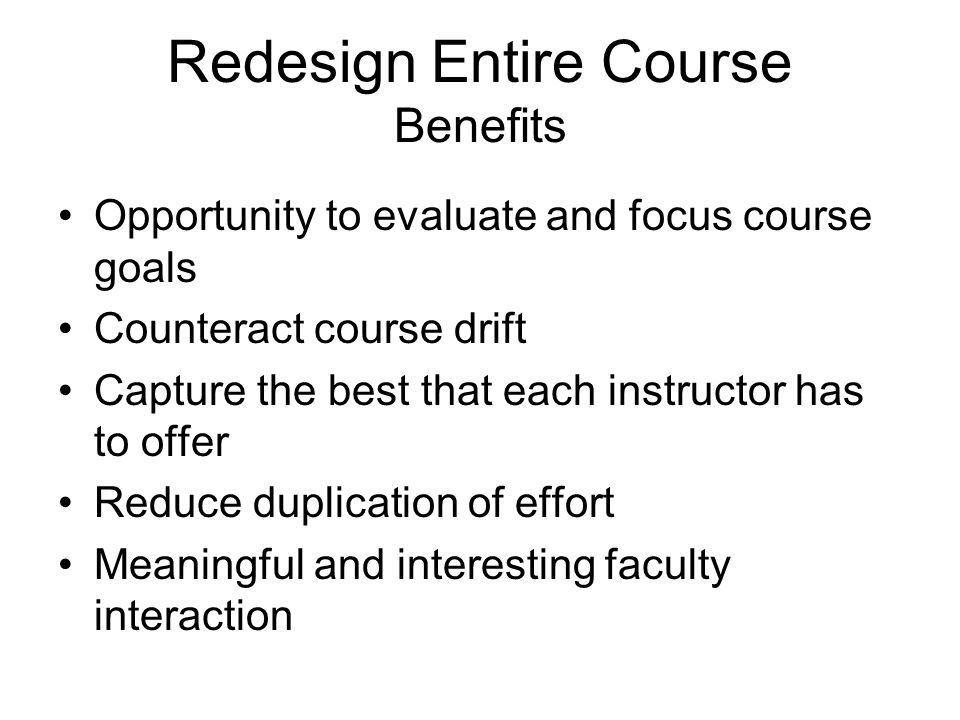 Redesign Entire Course Benefits Opportunity to evaluate and focus course goals Counteract course drift Capture the best that each instructor has to offer Reduce duplication of effort Meaningful and interesting faculty interaction