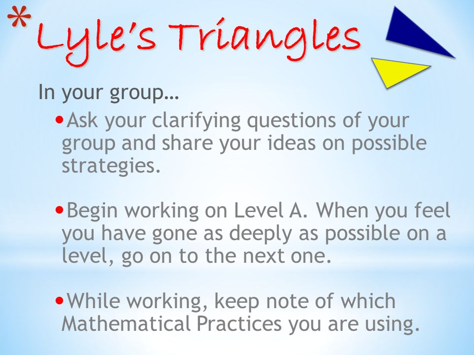 * Lyles Triangles In your group… Ask your clarifying questions of your group and share your ideas on possible strategies.