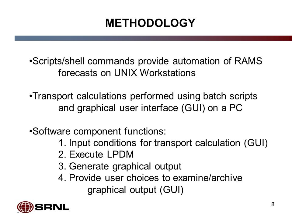 8 METHODOLOGY Scripts/shell commands provide automation of RAMS forecasts on UNIX Workstations Transport calculations performed using batch scripts and graphical user interface (GUI) on a PC Software component functions: 1.