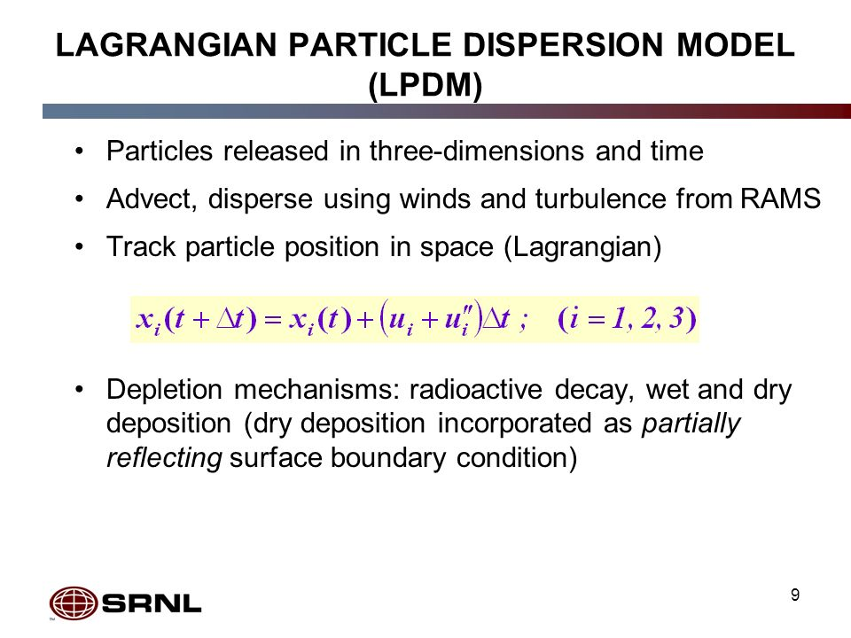 9 LAGRANGIAN PARTICLE DISPERSION MODEL (LPDM) Particles released in three-dimensions and time Advect, disperse using winds and turbulence from RAMS Track particle position in space (Lagrangian) Depletion mechanisms: radioactive decay, wet and dry deposition (dry deposition incorporated as partially reflecting surface boundary condition)
