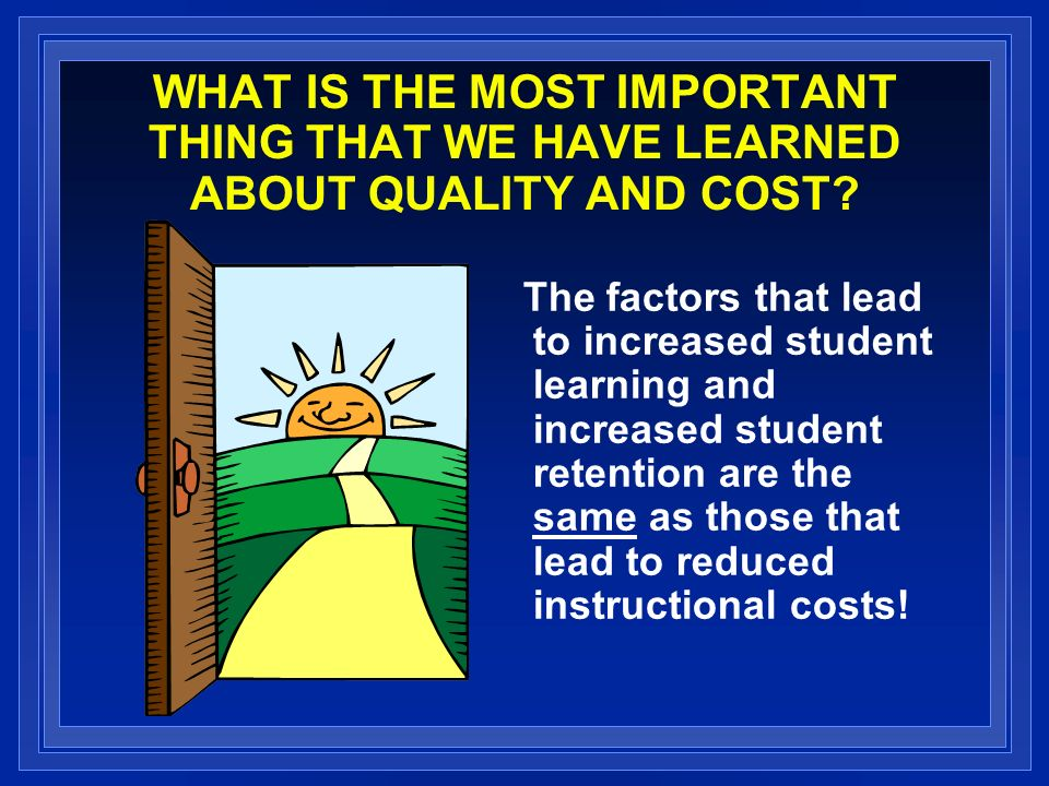 WHAT IS THE MOST IMPORTANT THING THAT WE HAVE LEARNED ABOUT QUALITY AND COST? The factors that lead to increased student learning and increased studen