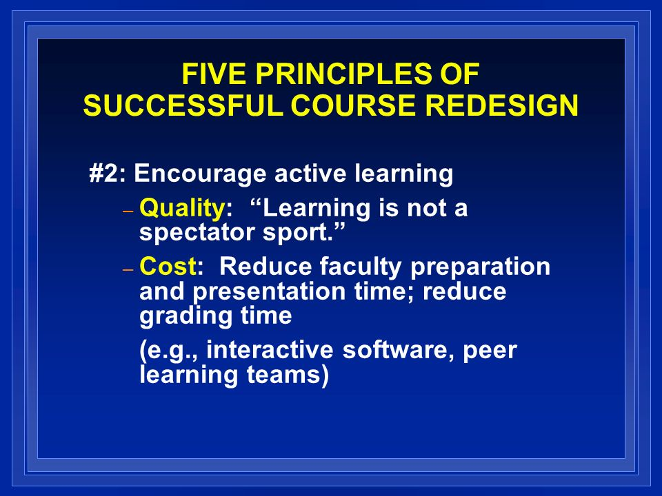 FIVE PRINCIPLES OF SUCCESSFUL COURSE REDESIGN #2: Encourage active learning – Quality: Learning is not a spectator sport. – Cost: Reduce faculty prepa