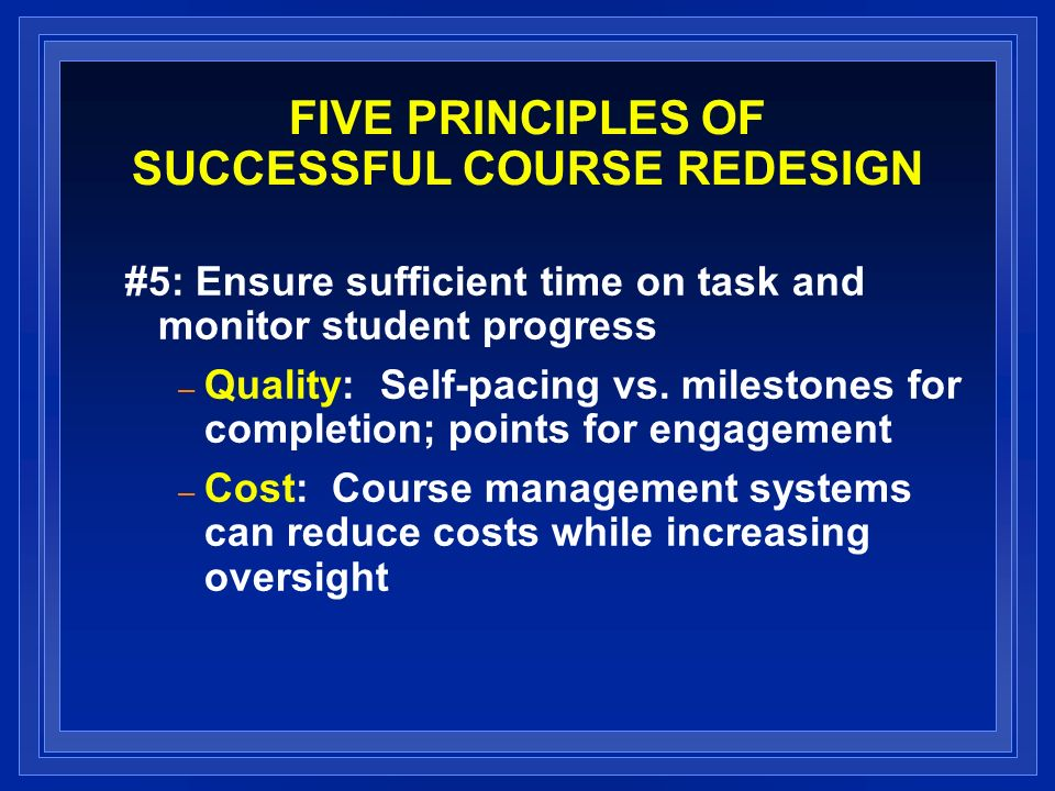 FIVE PRINCIPLES OF SUCCESSFUL COURSE REDESIGN #5: Ensure sufficient time on task and monitor student progress – Quality: Self-pacing vs. milestones fo