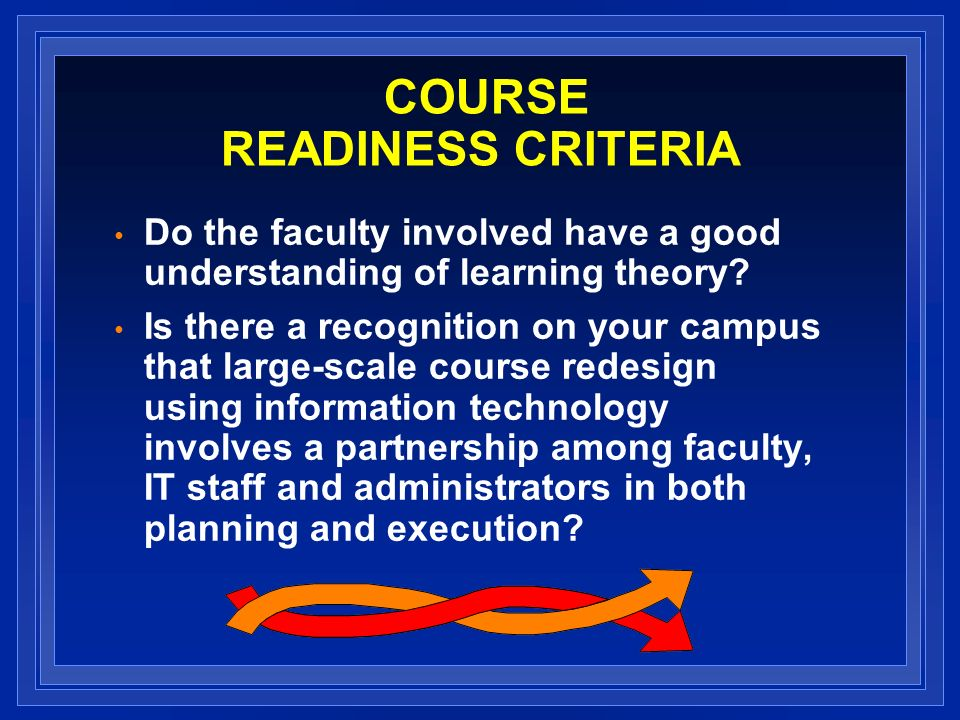 COURSE READINESS CRITERIA Do the faculty involved have a good understanding of learning theory? Is there a recognition on your campus that large-scale