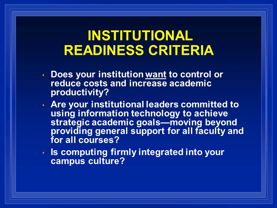 INSTITUTIONAL READINESS CRITERIA Does your institution want to control or reduce costs and increase academic productivity.