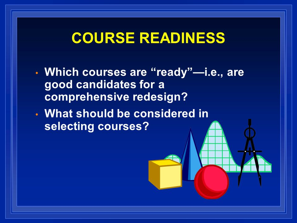 COURSE READINESS Which courses are readyi.e., are good candidates for a comprehensive redesign? What should be considered in selecting courses?
