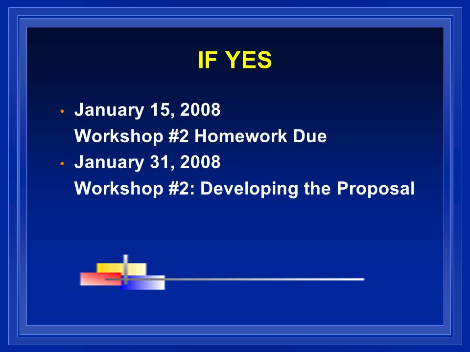 IF YES January 15, 2008 Workshop #2 Homework Due January 31, 2008 Workshop #2: Developing the Proposal