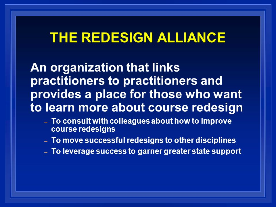 THE REDESIGN ALLIANCE An organization that links practitioners to practitioners and provides a place for those who want to learn more about course redesign – To consult with colleagues about how to improve course redesigns – To move successful redesigns to other disciplines – To leverage success to garner greater state support