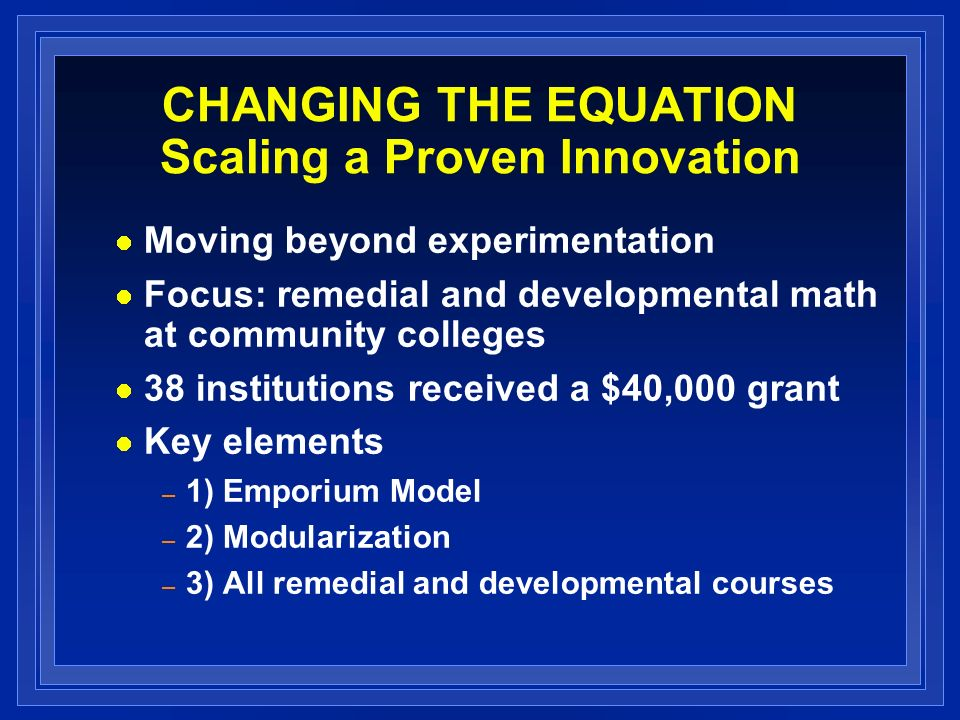 CHANGING THE EQUATION Scaling a Proven Innovation Moving beyond experimentation Focus: remedial and developmental math at community colleges 38 institutions received a $40,000 grant Key elements – 1) Emporium Model – 2) Modularization – 3) All remedial and developmental courses