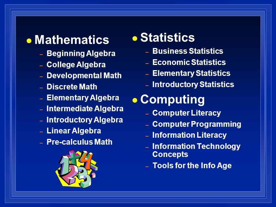 Mathematics – Beginning Algebra – College Algebra – Developmental Math – Discrete Math – Elementary Algebra – Intermediate Algebra – Introductory Algebra – Linear Algebra – Pre-calculus Math Statistics – Business Statistics – Economic Statistics – Elementary Statistics – Introductory Statistics Computing – Computer Literacy – Computer Programming – Information Literacy – Information Technology Concepts – Tools for the Info Age