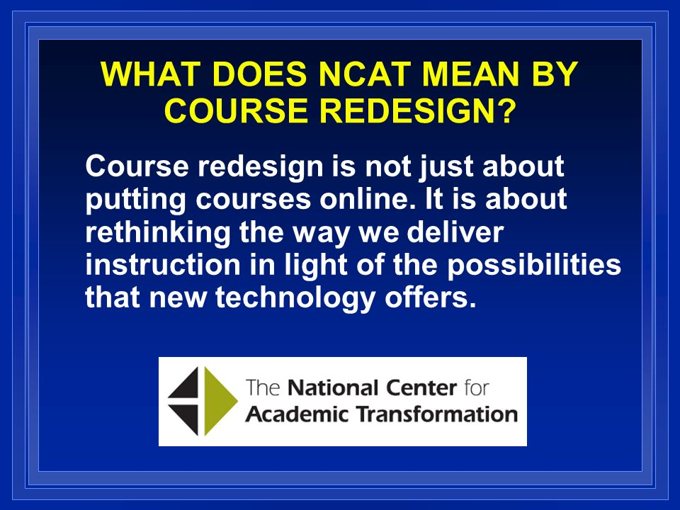 WHAT DOES NCAT MEAN BY COURSE REDESIGN. Course redesign is not just about putting courses online.