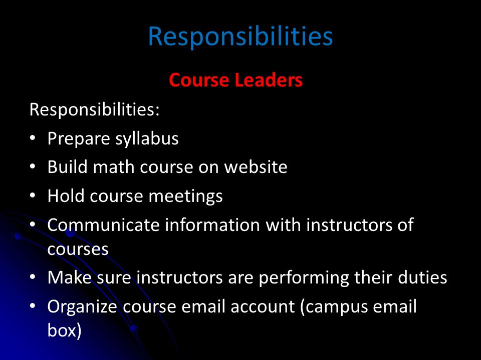 Responsibilities Course Leaders Responsibilities: Prepare syllabus Build math course on website Hold course meetings Communicate information with instructors of courses Make sure instructors are performing their duties Organize course email account (campus email box)