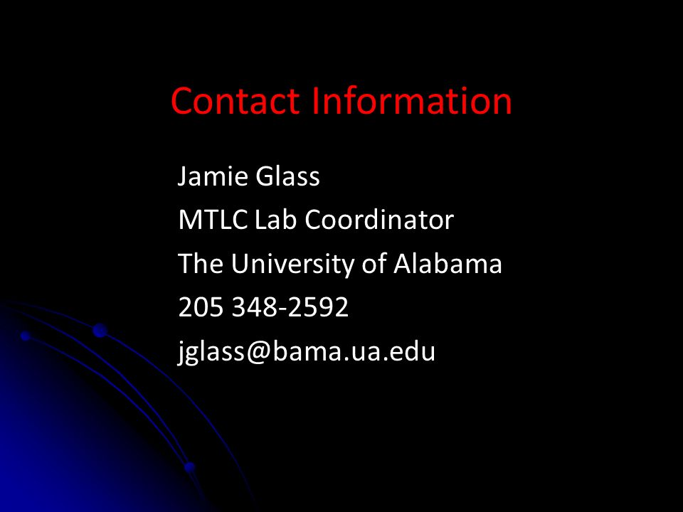 Contact Information Jamie Glass MTLC Lab Coordinator The University of Alabama 205 348-2592 jglass@bama.ua.edu