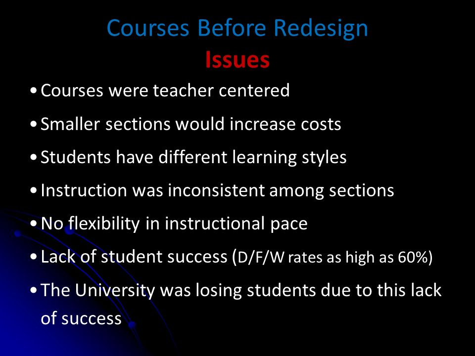Courses Before Redesign Issues Courses were teacher centered Smaller sections would increase costs Students have different learning styles Instruction was inconsistent among sections No flexibility in instructional pace Lack of student success ( D/F/W rates as high as 60%) The University was losing students due to this lack of success