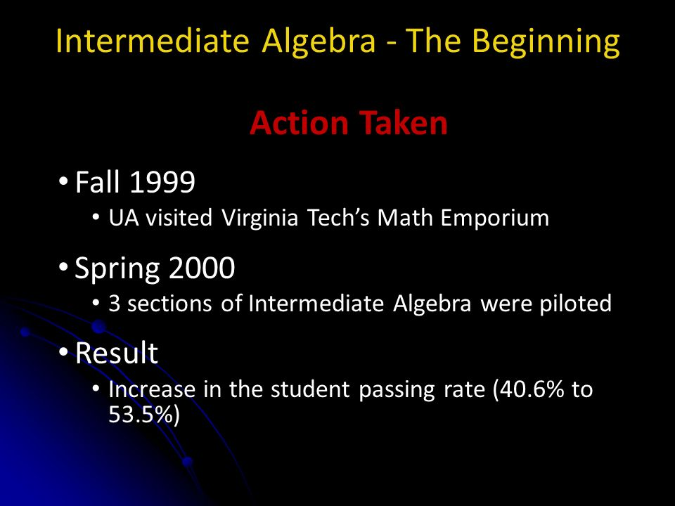 Intermediate Algebra - The Beginning Action Taken Fall 1999 UA visited Virginia Techs Math Emporium Spring 2000 3 sections of Intermediate Algebra were piloted Result Increase in the student passing rate (40.6% to 53.5%)