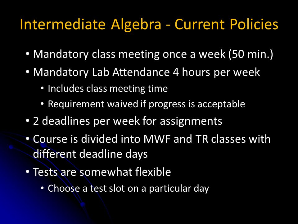 Intermediate Algebra - Current Policies Mandatory class meeting once a week (50 min.) Mandatory Lab Attendance 4 hours per week Includes class meeting time Requirement waived if progress is acceptable 2 deadlines per week for assignments Course is divided into MWF and TR classes with different deadline days Tests are somewhat flexible Choose a test slot on a particular day
