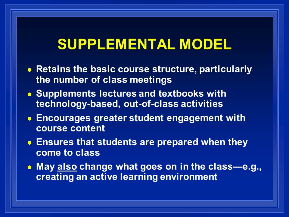 SUPPLEMENTAL MODEL Retains the basic course structure, particularly the number of class meetings Supplements lectures and textbooks with technology-based, out-of-class activities Encourages greater student engagement with course content Ensures that students are prepared when they come to class May also change what goes on in the classe.g., creating an active learning environment