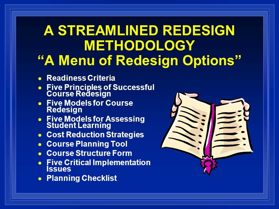 A STREAMLINED REDESIGN METHODOLOGY A Menu of Redesign Options Readiness Criteria Five Principles of Successful Course Redesign Five Models for Course Redesign Five Models for Assessing Student Learning Cost Reduction Strategies Course Planning Tool Course Structure Form Five Critical Implementation Issues Planning Checklist