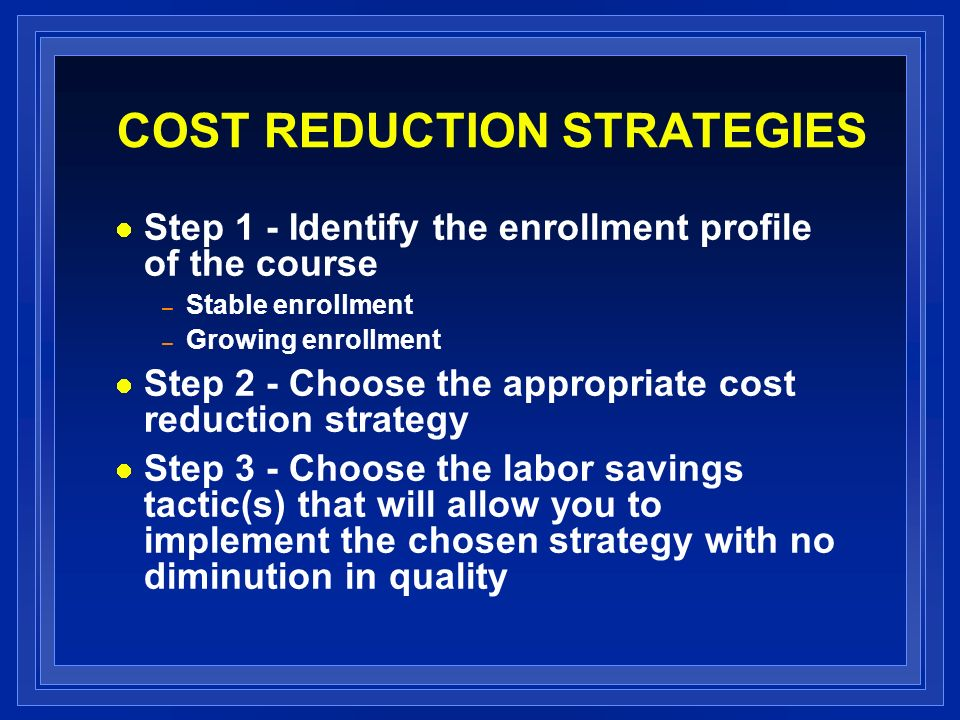 COST REDUCTION STRATEGIES Step 1 - Identify the enrollment profile of the course – Stable enrollment – Growing enrollment Step 2 - Choose the appropri