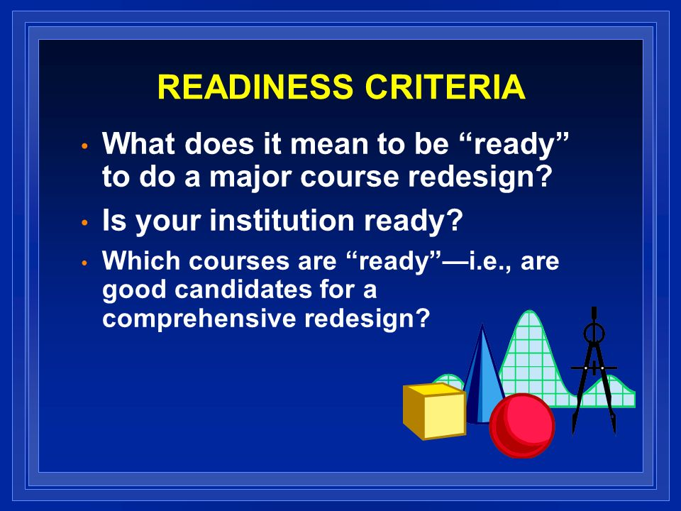 READINESS CRITERIA What does it mean to be ready to do a major course redesign.