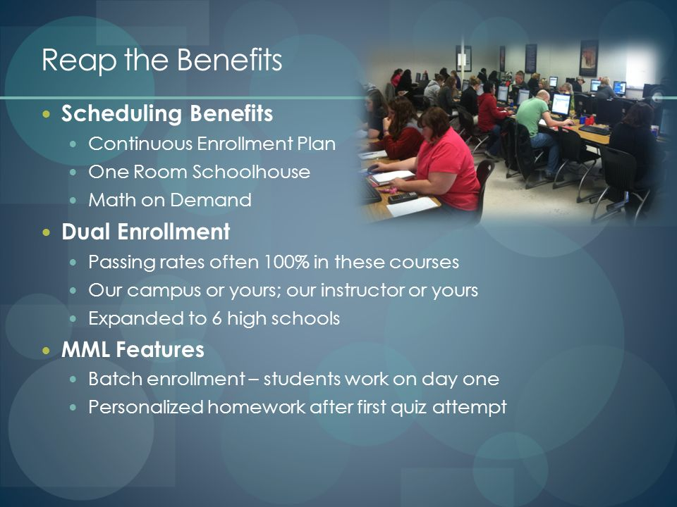 Reap the Benefits Scheduling Benefits Continuous Enrollment Plan One Room Schoolhouse Math on Demand Dual Enrollment Passing rates often 100% in these courses Our campus or yours; our instructor or yours Expanded to 6 high schools MML Features Batch enrollment – students work on day one Personalized homework after first quiz attempt