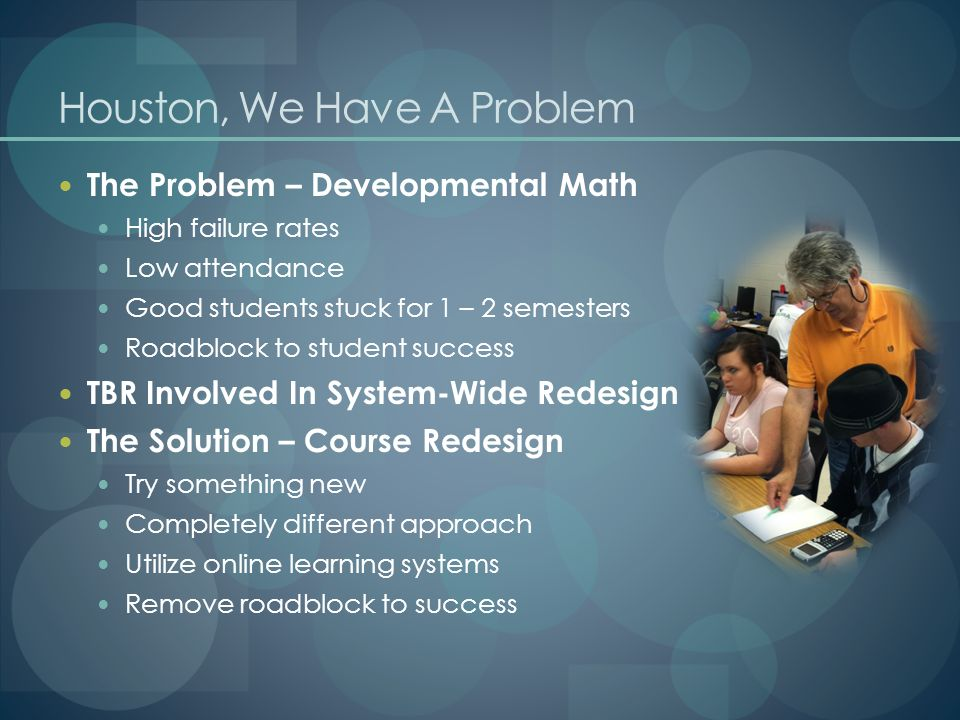 Houston, We Have A Problem The Problem – Developmental Math High failure rates Low attendance Good students stuck for 1 – 2 semesters Roadblock to student success TBR Involved In System-Wide Redesign The Solution – Course Redesign Try something new Completely different approach Utilize online learning systems Remove roadblock to success