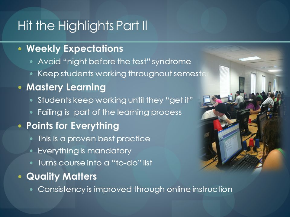 Hit the Highlights Part Il Weekly Expectations Avoid night before the test syndrome Keep students working throughout semester Mastery Learning Student