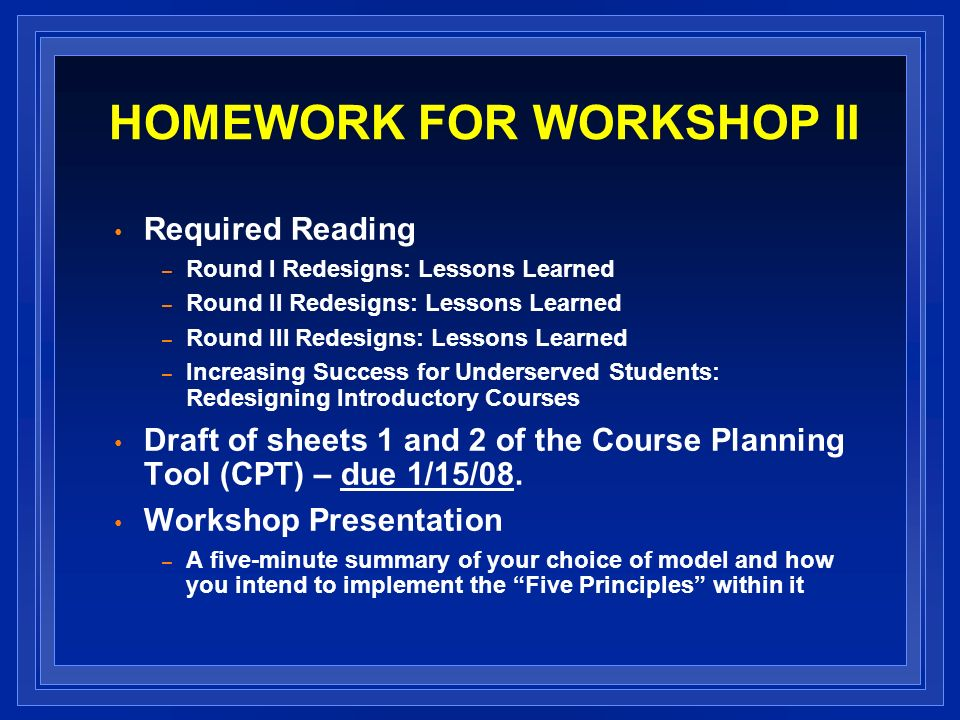 HOMEWORK FOR WORKSHOP II Required Reading – Round I Redesigns: Lessons Learned – Round II Redesigns: Lessons Learned – Round III Redesigns: Lessons Learned – Increasing Success for Underserved Students: Redesigning Introductory Courses Draft of sheets 1 and 2 of the Course Planning Tool (CPT) – due 1/15/08.