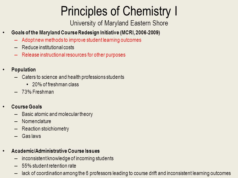 Principles of Chemistry I University of Maryland Eastern Shore Goals of the Maryland Course Redesign Initiative (MCRI, 2006-2009) – Adopt new methods to improve student learning outcomes – Reduce institutional costs – Release instructional resources for other purposes Population – Caters to science and health professions students 20% of freshman class – 73% Freshman Course Goals – Basic atomic and molecular theory – Nomenclature – Reaction stoichiometry – Gas laws Academic/Administrative Course Issues – inconsistent knowledge of incoming students – 55% student retention rate – lack of coordination among the 6 professors leading to course drift and inconsistent learning outcomes