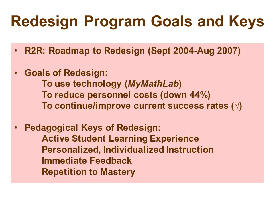 Redesign Program Goals and Keys R2R: Roadmap to Redesign (Sept 2004-Aug 2007) Goals of Redesign: To use technology (MyMathLab) To reduce personnel cos