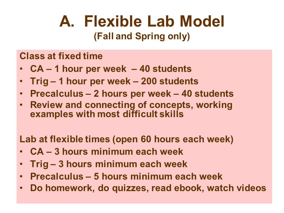 A. Flexible Lab Model (Fall and Spring only) Class at fixed time CA – 1 hour per week – 40 students Trig – 1 hour per week – 200 students Precalculus
