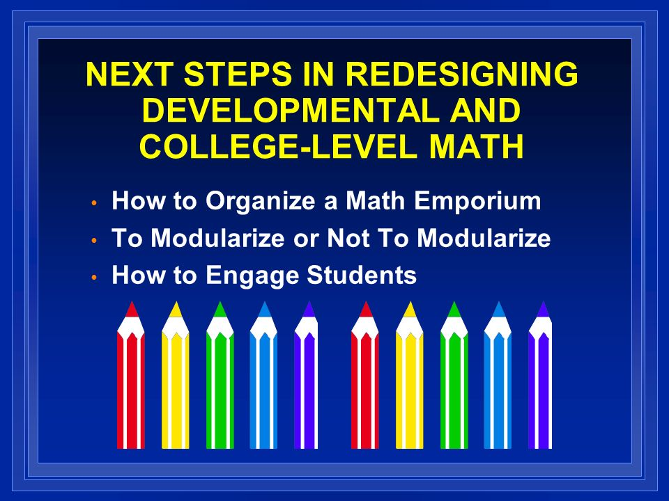 NEXT STEPS IN REDESIGNING DEVELOPMENTAL AND COLLEGE-LEVEL MATH How to Organize a Math Emporium To Modularize or Not To Modularize How to Engage Students