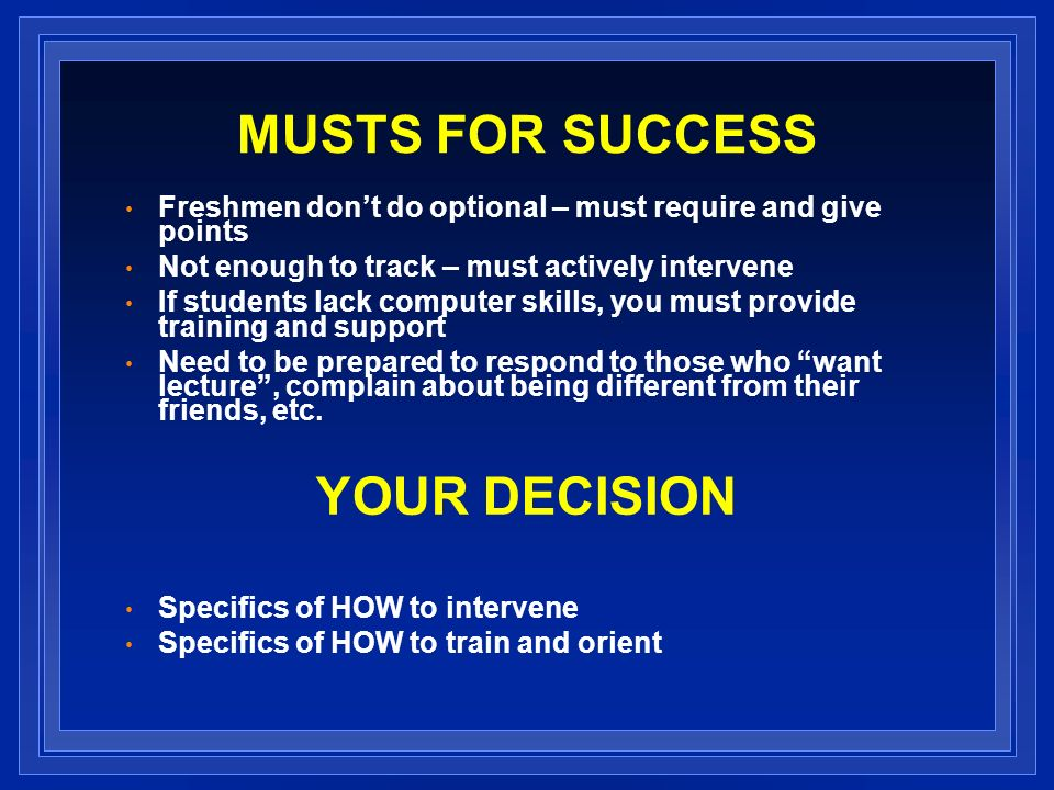 MUSTS FOR SUCCESS Freshmen dont do optional – must require and give points Not enough to track – must actively intervene If students lack computer skills, you must provide training and support Need to be prepared to respond to those who want lecture, complain about being different from their friends, etc.
