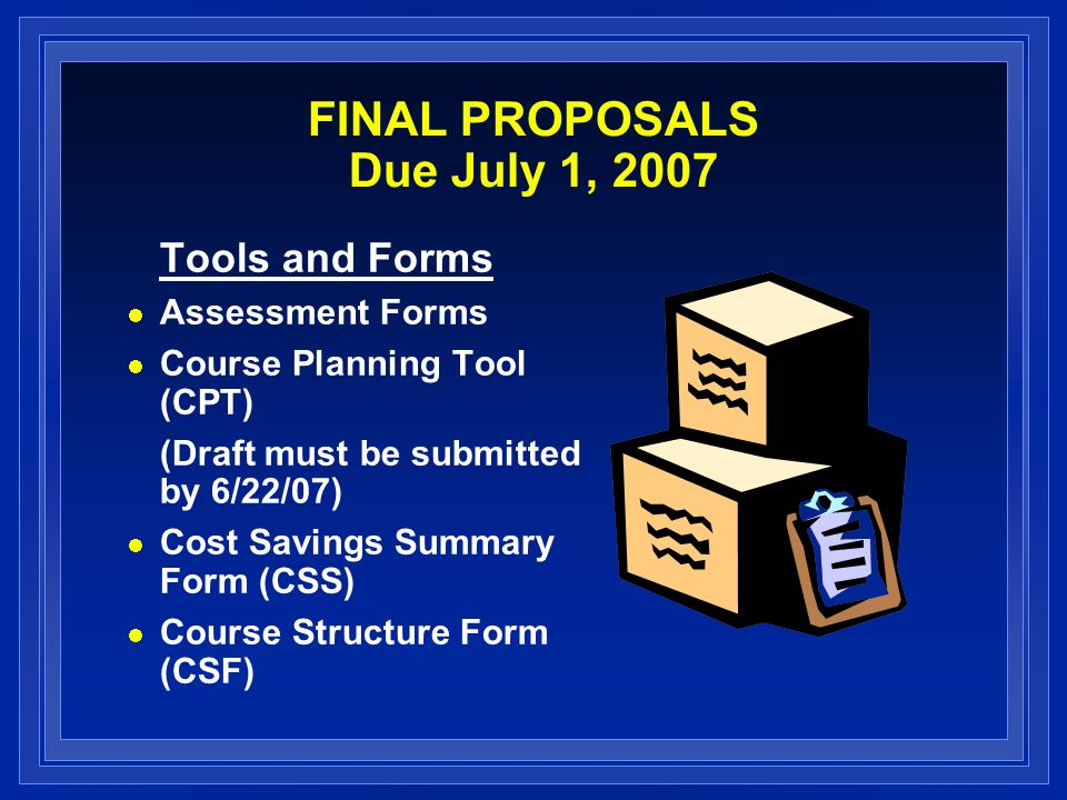 FINAL PROPOSALS Due July 1, 2007 Tools and Forms Assessment Forms Course Planning Tool (CPT) (Draft must be submitted by 6/22/07) Cost Savings Summary Form (CSS) Course Structure Form (CSF)
