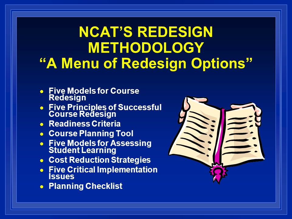 NCATS REDESIGN METHODOLOGY A Menu of Redesign Options Five Models for Course Redesign Five Principles of Successful Course Redesign Readiness Criteria Course Planning Tool Five Models for Assessing Student Learning Cost Reduction Strategies Five Critical Implementation Issues Planning Checklist