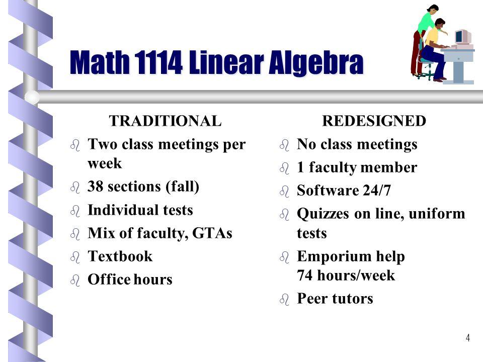 4 Math 1114 Linear Algebra TRADITIONAL b b Two class meetings per week b b 38 sections (fall) b b Individual tests b b Mix of faculty, GTAs b b Textbook b b Office hours REDESIGNED b No class meetings b 1 faculty member b Software 24/7 b Quizzes on line, uniform tests b Emporium help 74 hours/week b Peer tutors